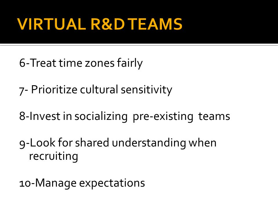 6-Treat time zones fairly 7- Prioritize cultural sensitivity 8-Invest in socializing pre-existing teams 9-Look for shared understanding when recruitin