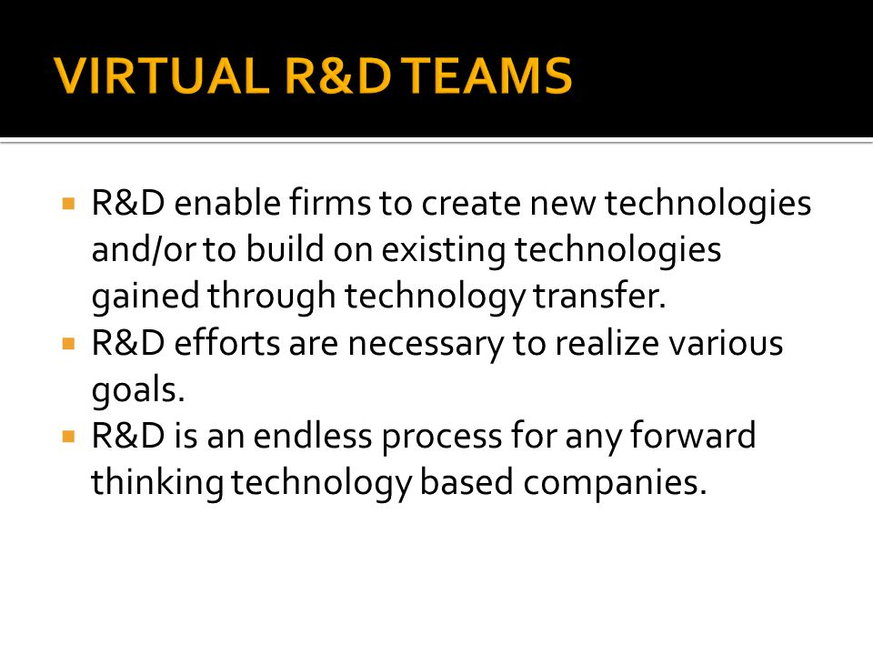  R&D enable firms to create new technologies and/or to build on existing technologies gained through technology transfer.  R&D efforts are necessary