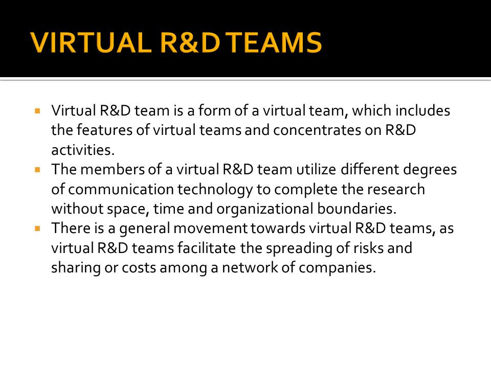  Virtual R&D team is a form of a virtual team, which includes the features of virtual teams and concentrates on R&D activities.  The members of a vi
