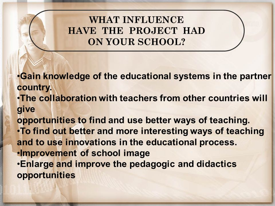 WHAT INFLUENCE HAVE THE PROJECT HAD ON YOUR SCHOOL? Gain knowledge of the educational systems in the partner country. The collaboration with teachers