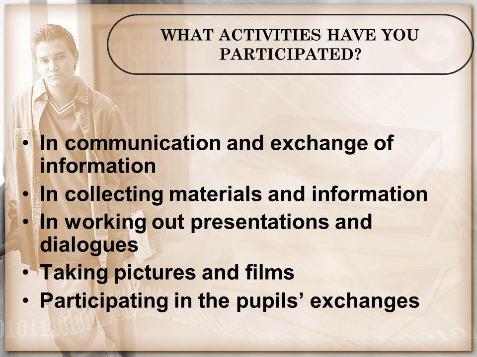 WHAT ACTIVITIES HAVE YOU PARTICIPATED? In communication and exchange of information In collecting materials and information In working out presentatio