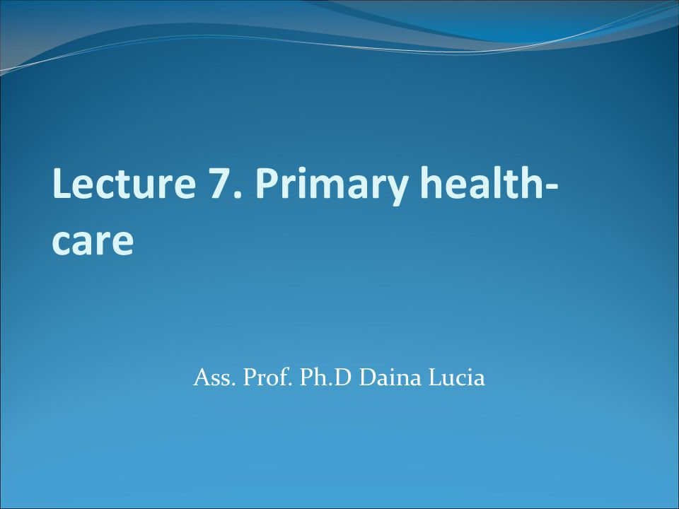 Lecture 7. Primary health- care Ass. Prof. Ph.D Daina Lucia