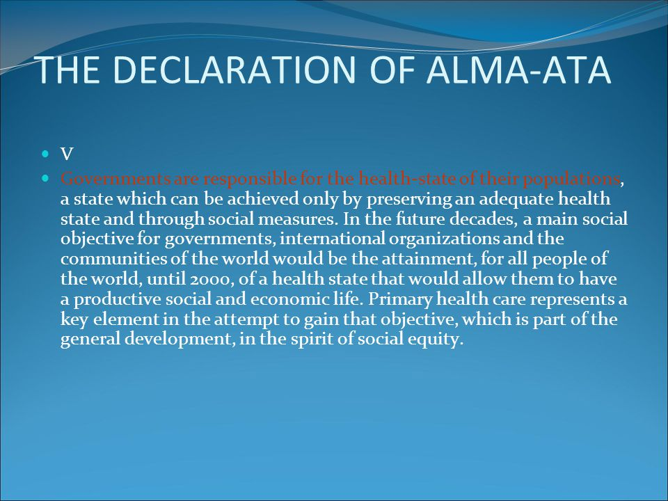 THE DECLARATION OF ALMA-ATA V Governments are responsible for the health-state of their populations, a state which can be achieved only by preserving