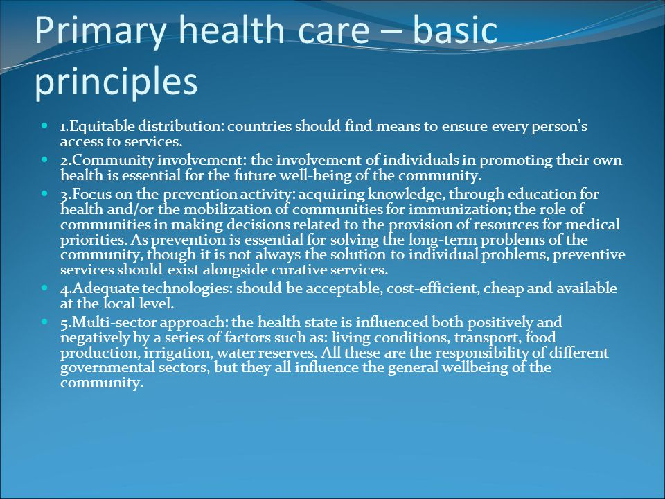 Primary health care – basic principles 1.Equitable distribution: countries should find means to ensure every person's access to services. 2.Community