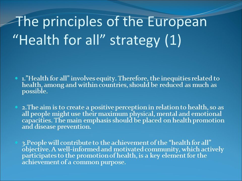 "The principles of the European ""Health for all"" strategy (1) 1.""Health for all"" involves equity. Therefore, the inequities related to health, among an"