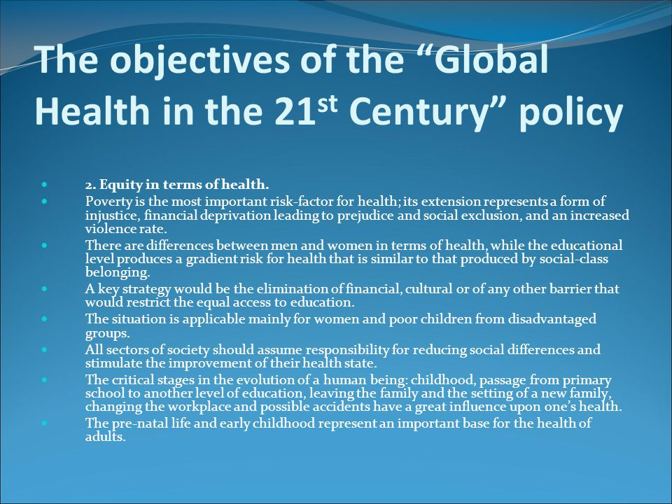 "The objectives of the ""Global Health in the 21 st Century"" policy 2. Equity in terms of health. Poverty is the most important risk-factor for health;"