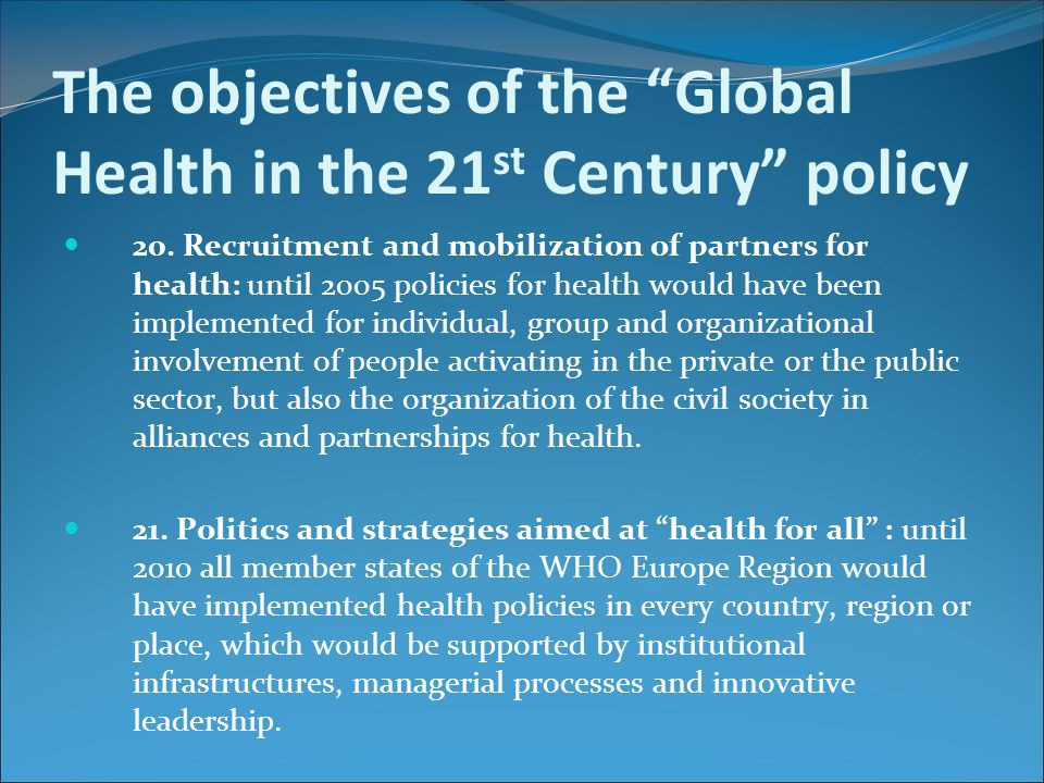 "The objectives of the ""Global Health in the 21 st Century"" policy 20. Recruitment and mobilization of partners for health: until 2005 policies for hea"