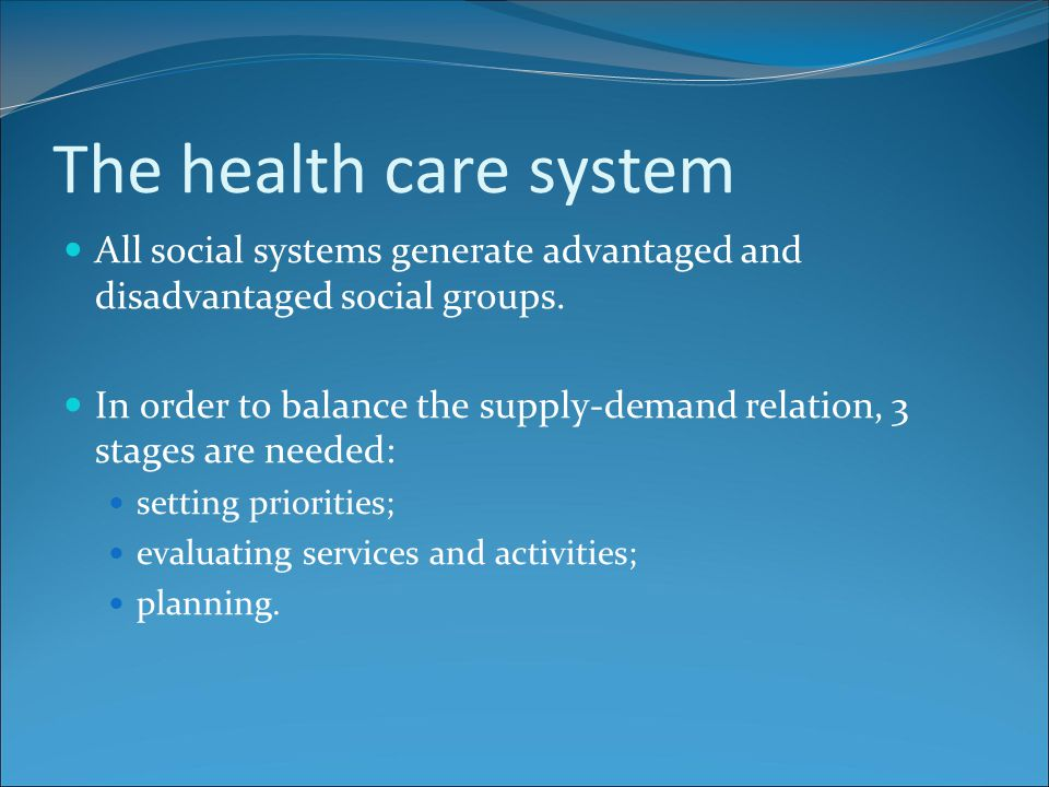 The health care system All social systems generate advantaged and disadvantaged social groups. In order to balance the supply-demand relation, 3 stage