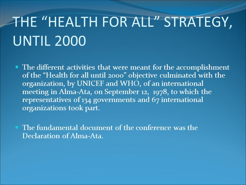 THE DECLARATION OF ALMA-ATA X Until 2000 an acceptable level of health for all people might be achieved, through a better and more complete use of global resources, which are now being extensively used for weapons and military conflicts.