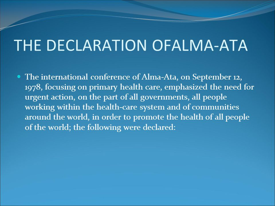 THE DECLARATION OFALMA-ATA The international conference of Alma-Ata, on September 12, 1978, focusing on primary health care, emphasized the need for u
