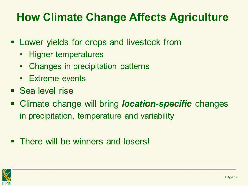 How Climate Change Affects Agriculture  Lower yields for crops and livestock from Higher temperatures Changes in precipitation patterns Extreme event