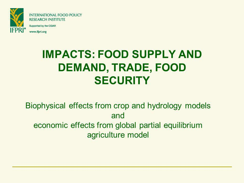 IMPACTS: FOOD SUPPLY AND DEMAND, TRADE, FOOD SECURITY Biophysical effects from crop and hydrology models and economic effects from global partial equi