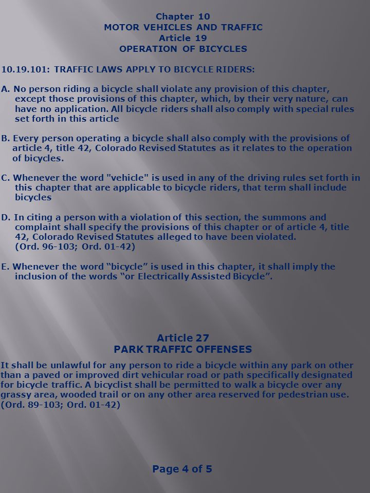 Chapter 10 MOTOR VEHICLES AND TRAFFIC Article 19 OPERATION OF BICYCLES 10.19.101: TRAFFIC LAWS APPLY TO BICYCLE RIDERS: A.No person riding a bicycle shall violate any provision of this chapter, except those provisions of this chapter, which, by their very nature, can have no application.