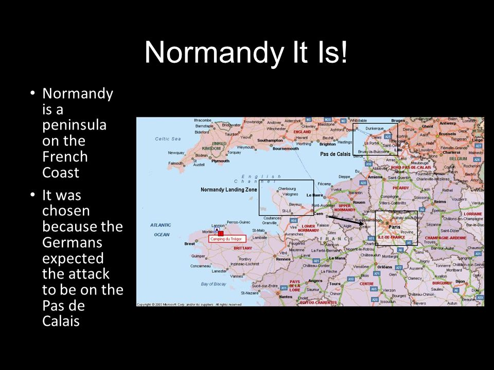 Normandy It Is! Normandy is a peninsula on the French Coast It was chosen because the Germans expected the attack to be on the Pas de Calais