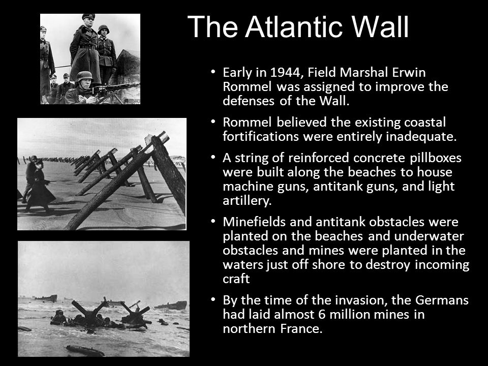 The Atlantic Wall Early in 1944, Field Marshal Erwin Rommel was assigned to improve the defenses of the Wall. Rommel believed the existing coastal for