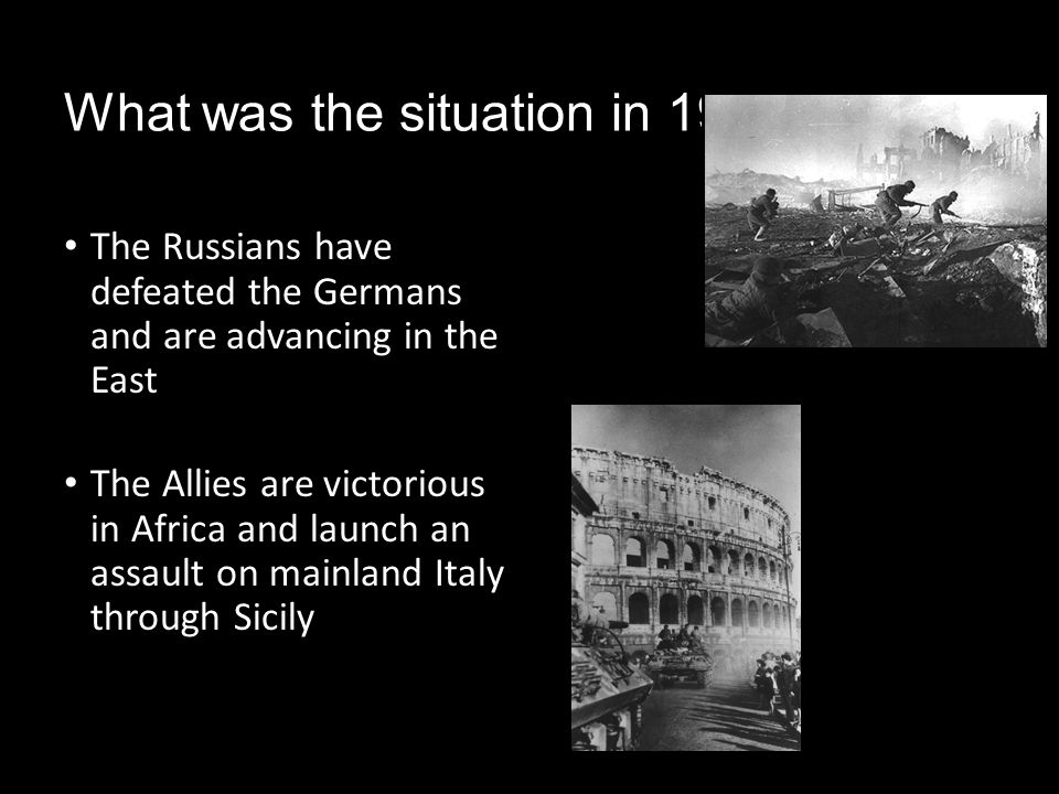 What was the situation in 1944? The Russians have defeated the Germans and are advancing in the East The Allies are victorious in Africa and launch an
