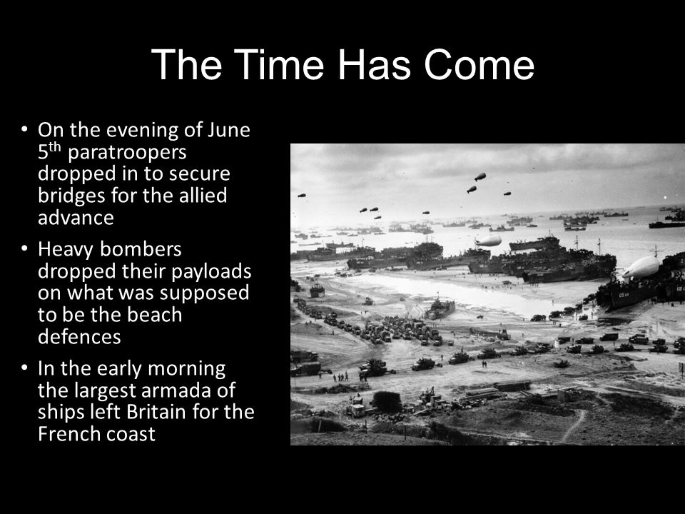 The Time Has Come On the evening of June 5 th paratroopers dropped in to secure bridges for the allied advance Heavy bombers dropped their payloads on