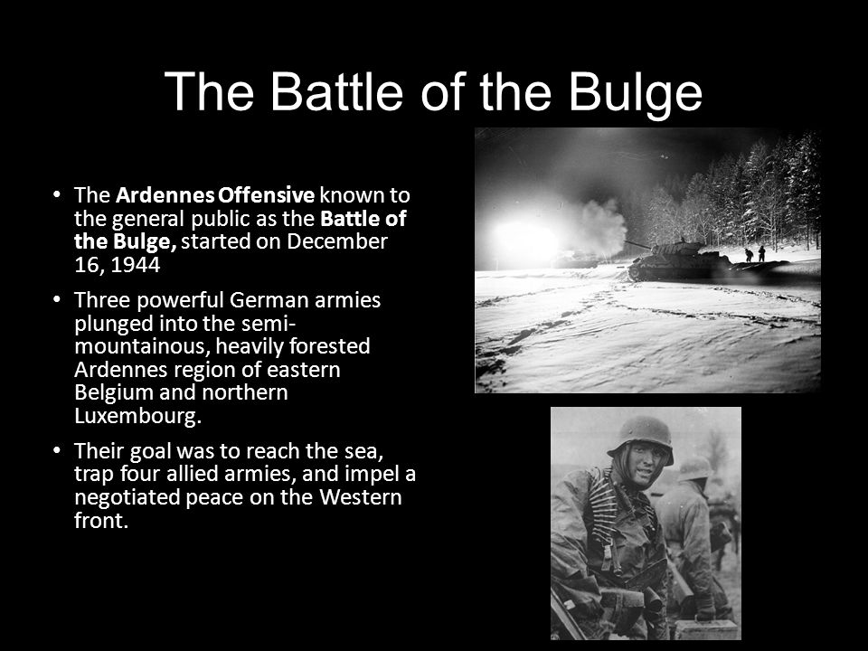 The Battle of the Bulge The Ardennes Offensive known to the general public as the Battle of the Bulge, started on December 16, 1944 Three powerful Ger