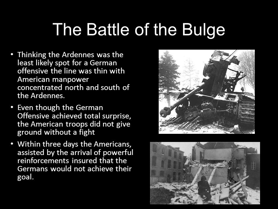 The Battle of the Bulge Thinking the Ardennes was the least likely spot for a German offensive the line was thin with American manpower concentrated n