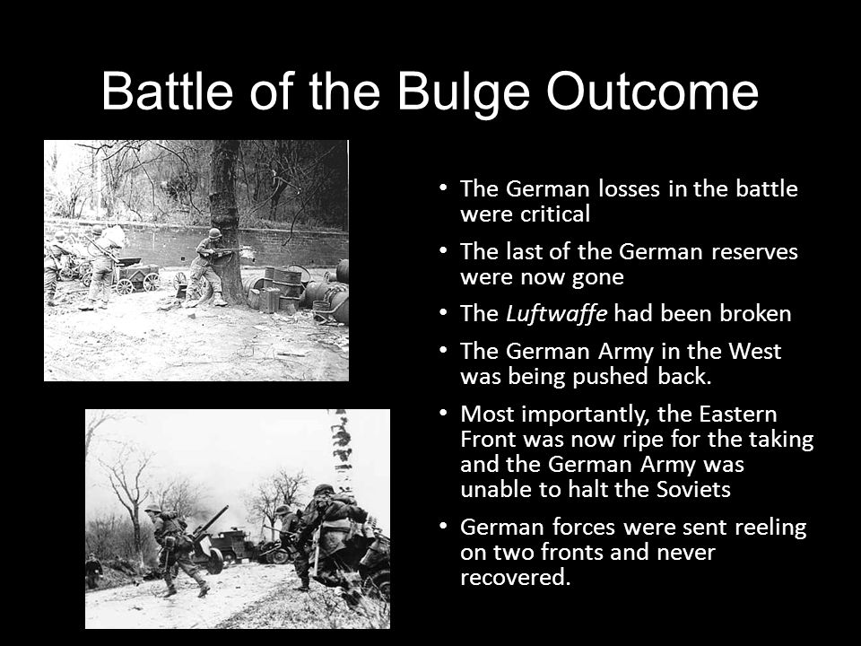 Battle of the Bulge Outcome The German losses in the battle were critical The last of the German reserves were now gone The Luftwaffe had been broken