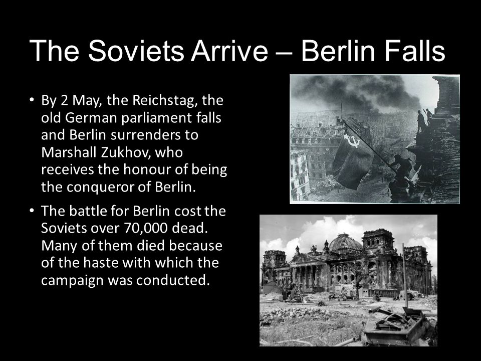 The Soviets Arrive – Berlin Falls By 2 May, the Reichstag, the old German parliament falls and Berlin surrenders to Marshall Zukhov, who receives the