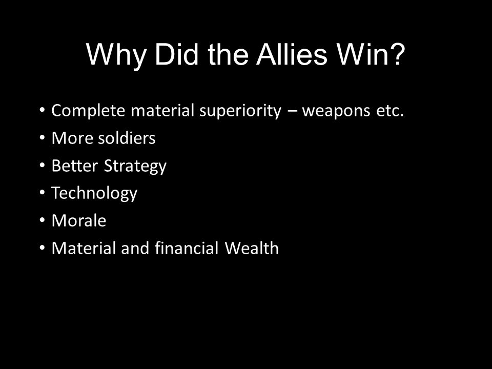 Why Did the Allies Win? Complete material superiority – weapons etc. More soldiers Better Strategy Technology Morale Material and financial Wealth