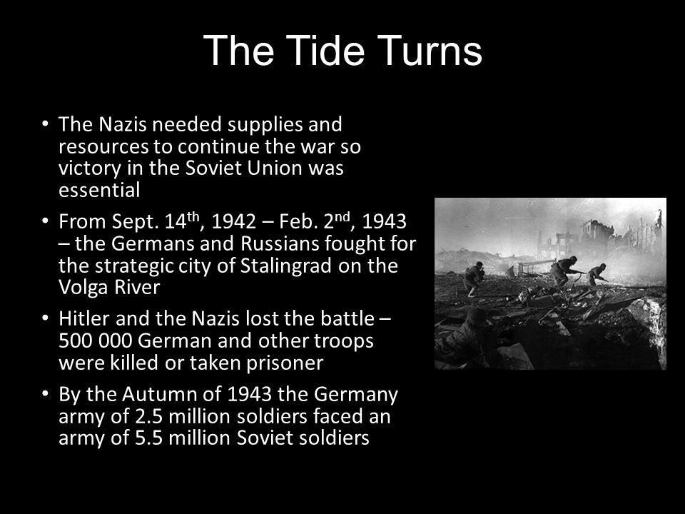 The Tide Turns The Nazis needed supplies and resources to continue the war so victory in the Soviet Union was essential From Sept. 14 th, 1942 – Feb.