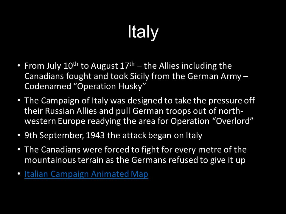 "Italy From July 10 th to August 17 th – the Allies including the Canadians fought and took Sicily from the German Army – Codenamed ""Operation Husky"" T"