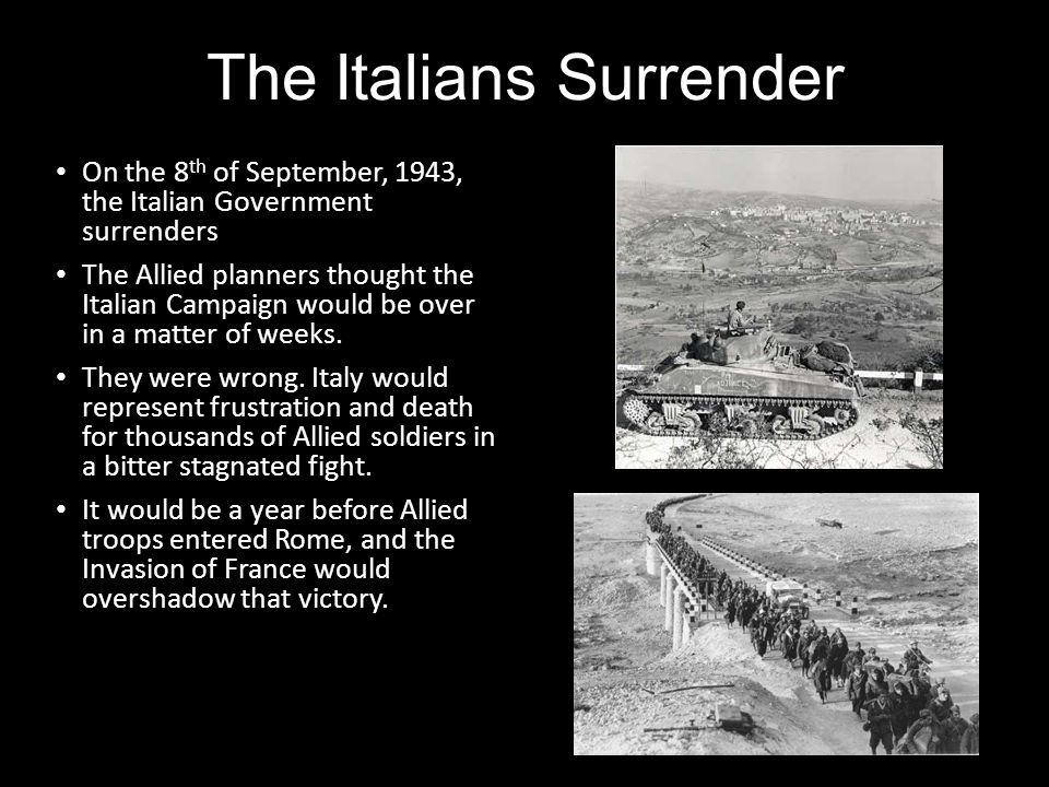 The Italians Surrender On the 8 th of September, 1943, the Italian Government surrenders The Allied planners thought the Italian Campaign would be ove