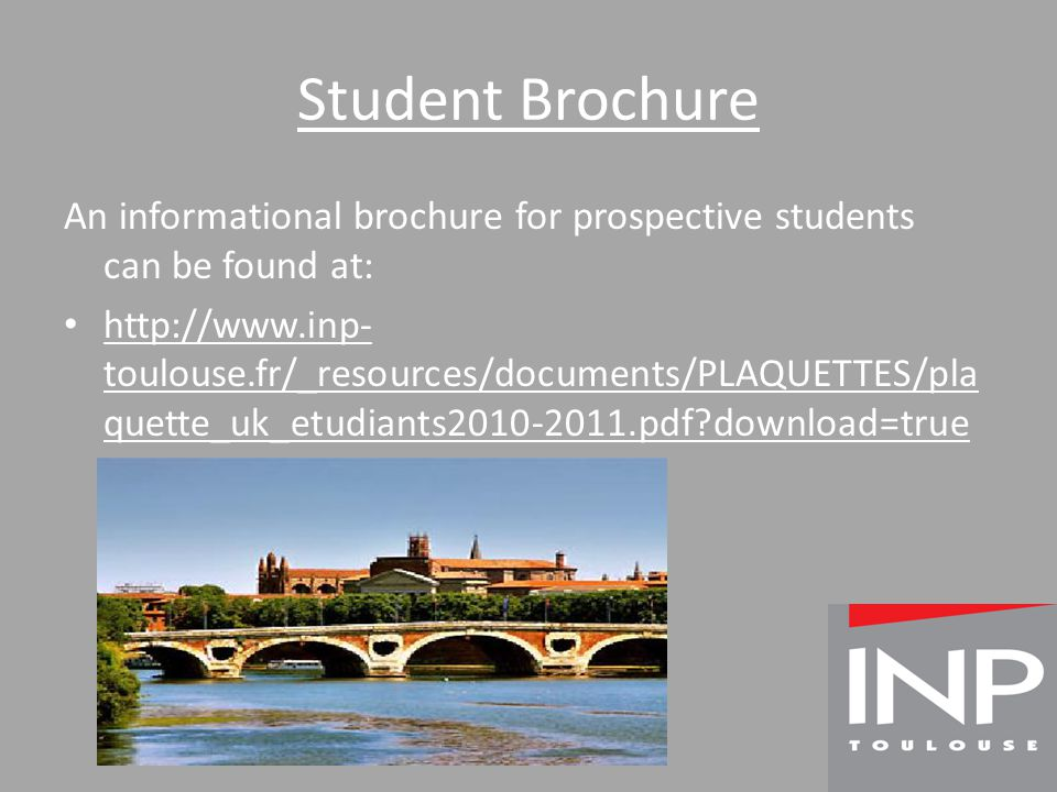 Student Brochure An informational brochure for prospective students can be found at: http://www.inp- toulouse.fr/_resources/documents/PLAQUETTES/pla quette_uk_etudiants2010-2011.pdf download=true
