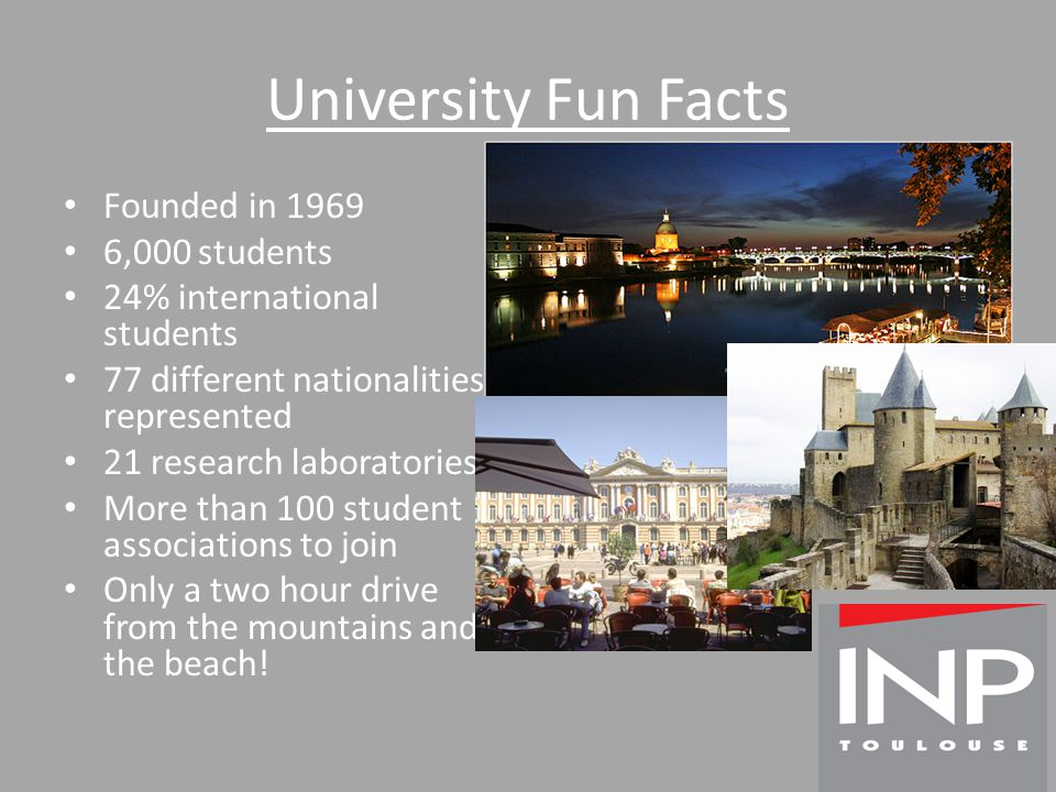 University Fun Facts Founded in 1969 6,000 students 24% international students 77 different nationalities represented 21 research laboratories More than 100 student associations to join Only a two hour drive from the mountains and the beach!