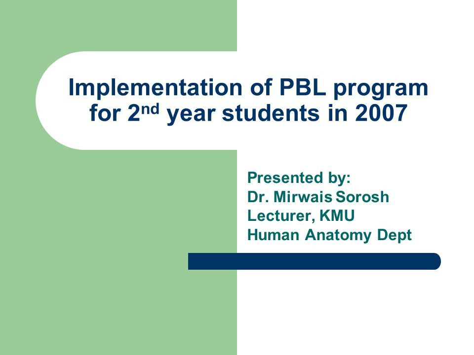 Implementation of PBL program for 2 nd year students in 2007 Presented by: Dr. Mirwais Sorosh Lecturer, KMU Human Anatomy Dept