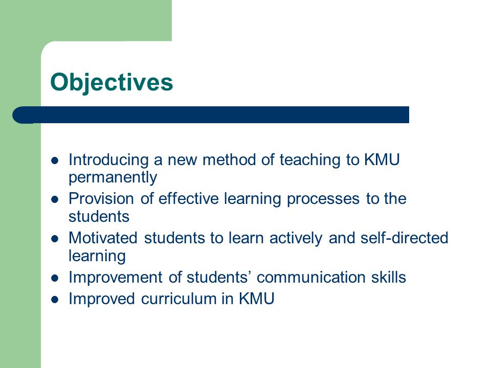 Objectives Introducing a new method of teaching to KMU permanently Provision of effective learning processes to the students Motivated students to lea