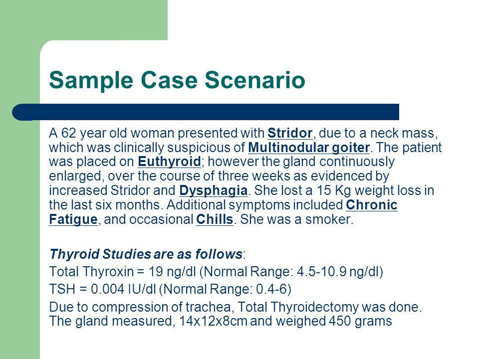 Sample Case Scenario A 62 year old woman presented with Stridor, due to a neck mass, which was clinically suspicious of Multinodular goiter.