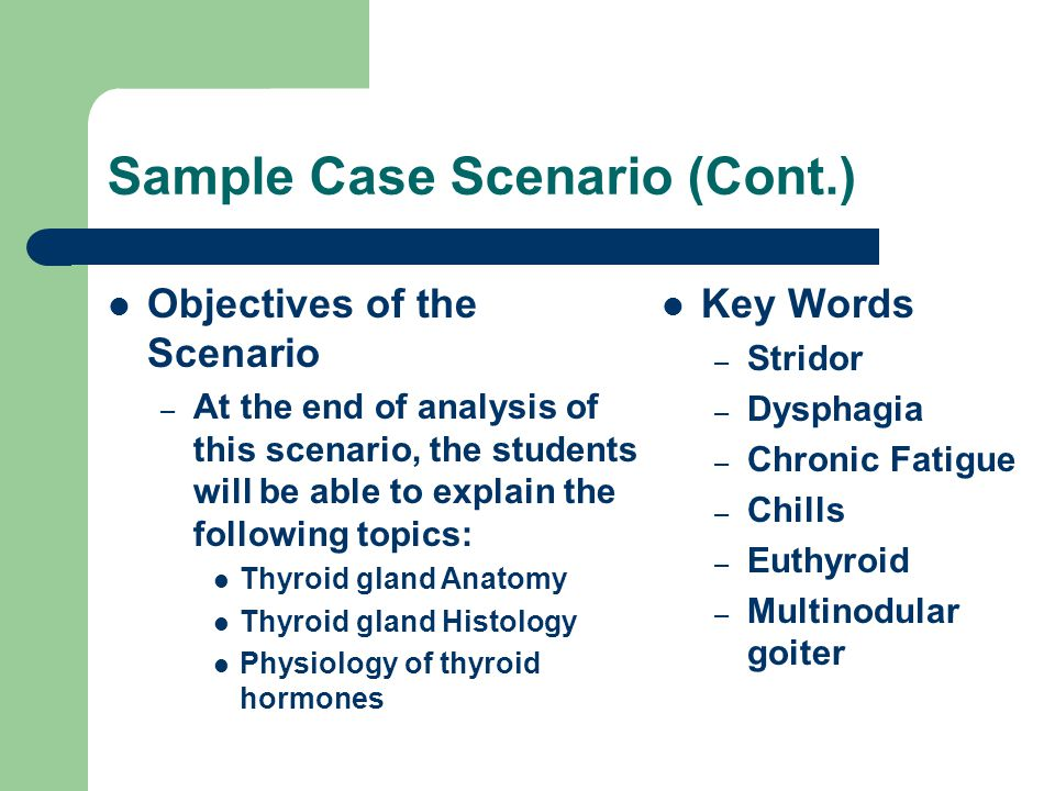 Sample Case Scenario (Cont.) Key Words – Stridor – Dysphagia – Chronic Fatigue – Chills – Euthyroid – Multinodular goiter Objectives of the Scenario – At the end of analysis of this scenario, the students will be able to explain the following topics: Thyroid gland Anatomy Thyroid gland Histology Physiology of thyroid hormones