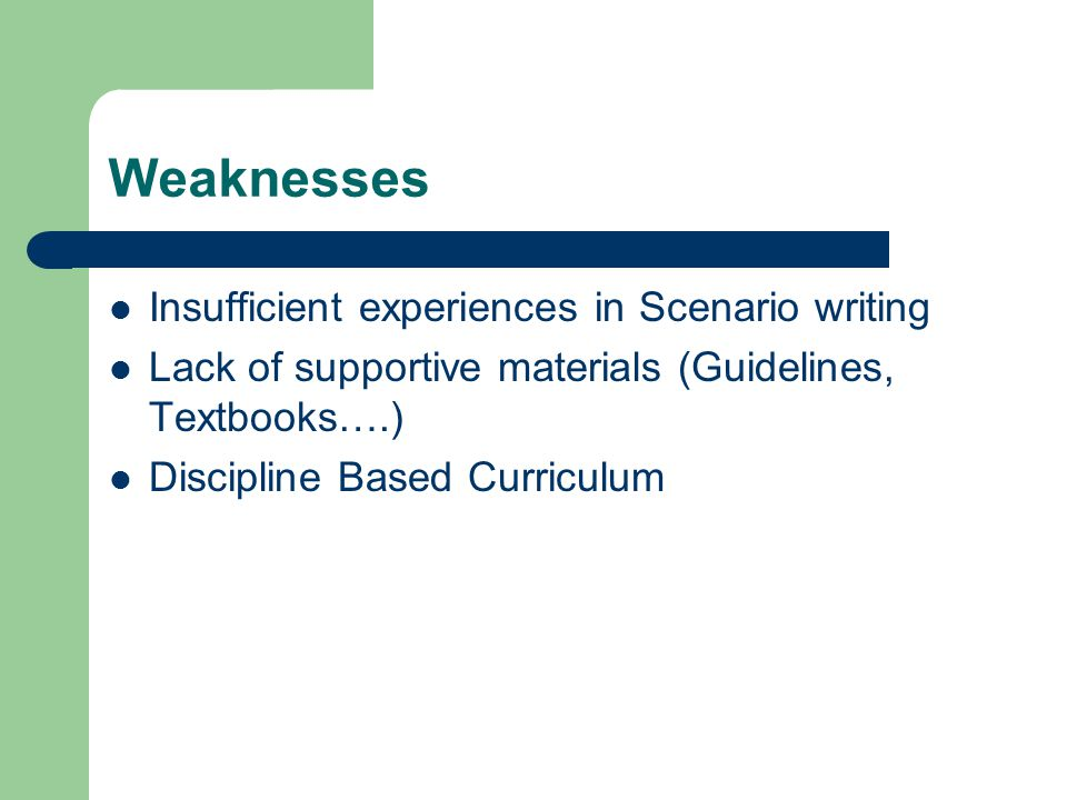 Weaknesses Insufficient experiences in Scenario writing Lack of supportive materials (Guidelines, Textbooks….) Discipline Based Curriculum