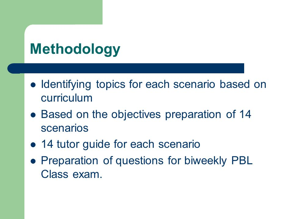 Methodology Identifying topics for each scenario based on curriculum Based on the objectives preparation of 14 scenarios 14 tutor guide for each scena