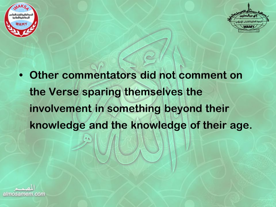 Other commentators did not comment on the Verse sparing themselves the involvement in something beyond their knowledge and the knowledge of their age.