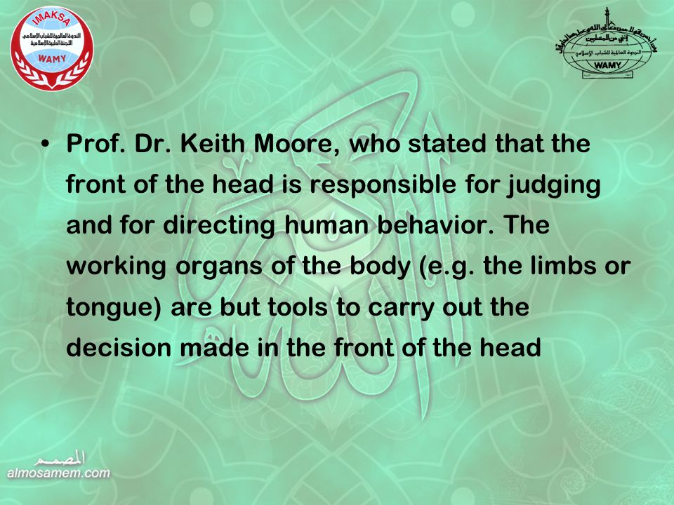 Prof. Dr. Keith Moore, who stated that the front of the head is responsible for judging and for directing human behavior. The working organs of the bo