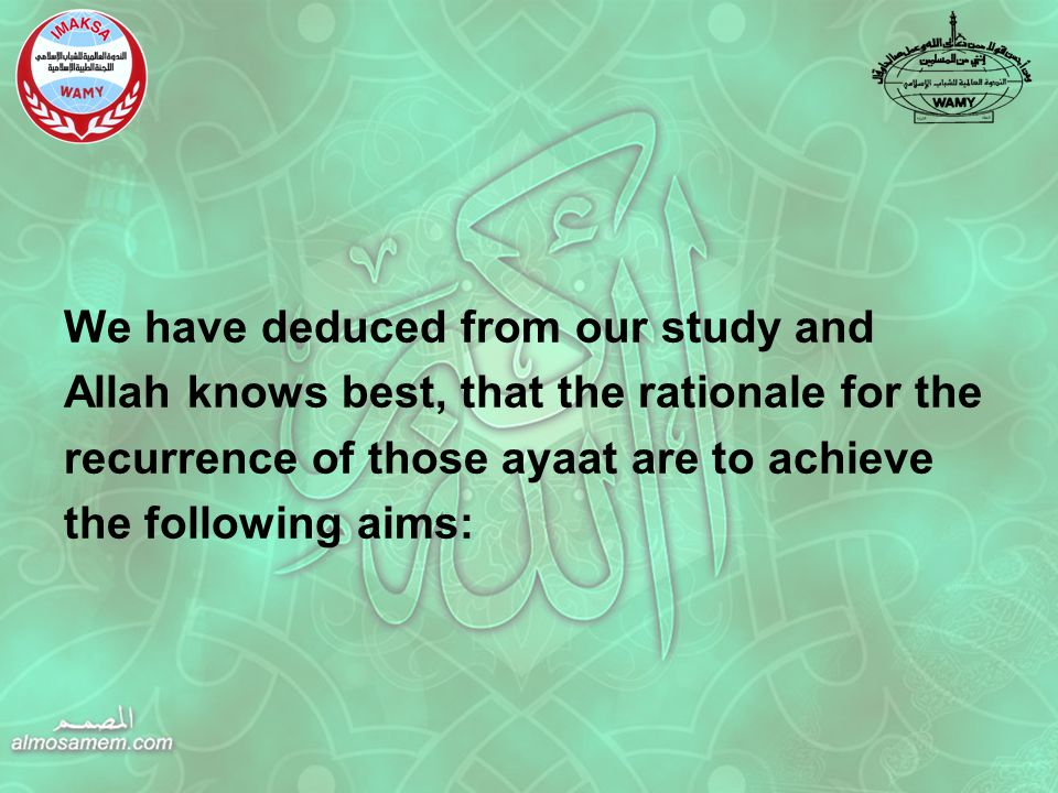 We have deduced from our study and Allah knows best, that the rationale for the recurrence of those ayaat are to achieve the following aims: