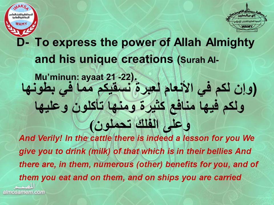 D-To express the power of Allah Almighty and his unique creations ( Surah Al- Mu'minun: ayaat 21 -22 ).