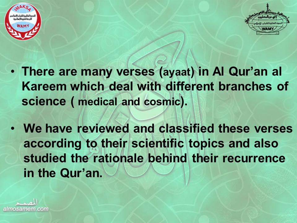 There are many verses ( ayaat ) in Al Qur'an al Kareem which deal with different branches of science ( medical and cosmic ).