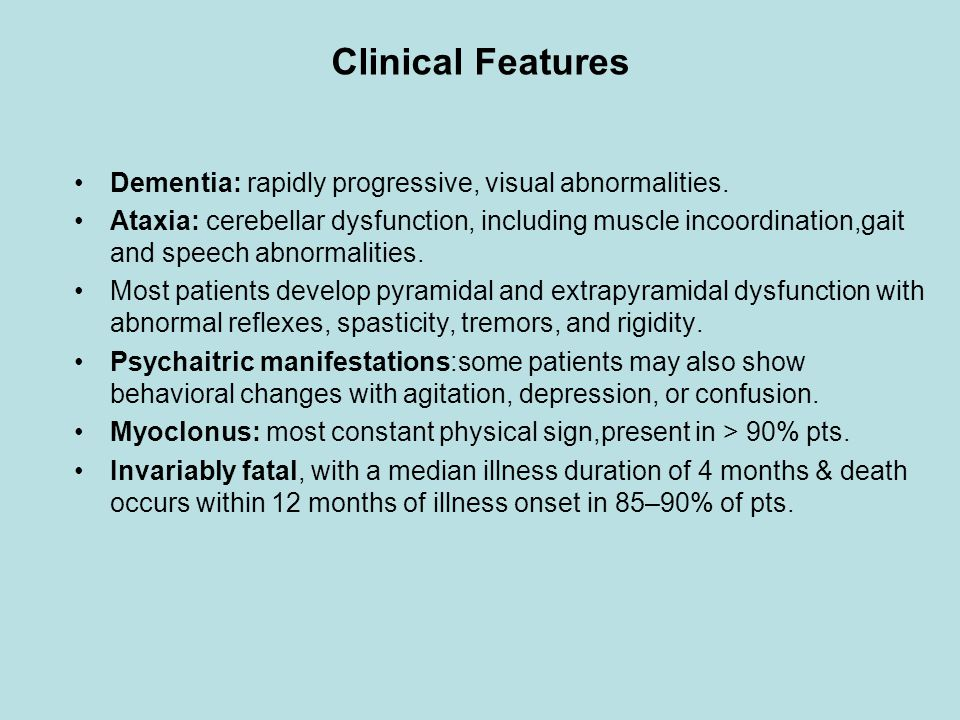Clinical Features Dementia: rapidly progressive, visual abnormalities. Ataxia: cerebellar dysfunction, including muscle incoordination,gait and speech