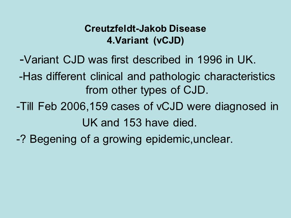 Creutzfeldt-Jakob Disease 4.Variant (vCJD) - Variant CJD was first described in 1996 in UK. -Has different clinical and pathologic characteristics fro