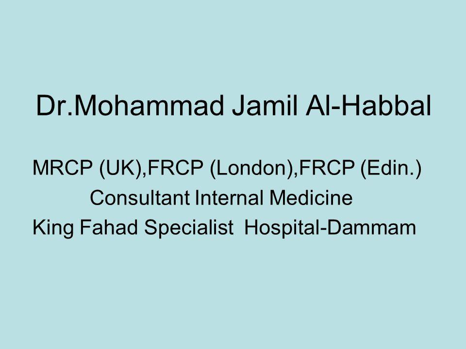 Dr.Mohammad Jamil Al-Habbal MRCP (UK),FRCP (London),FRCP (Edin.) Consultant Internal Medicine King Fahad Specialist Hospital-Dammam