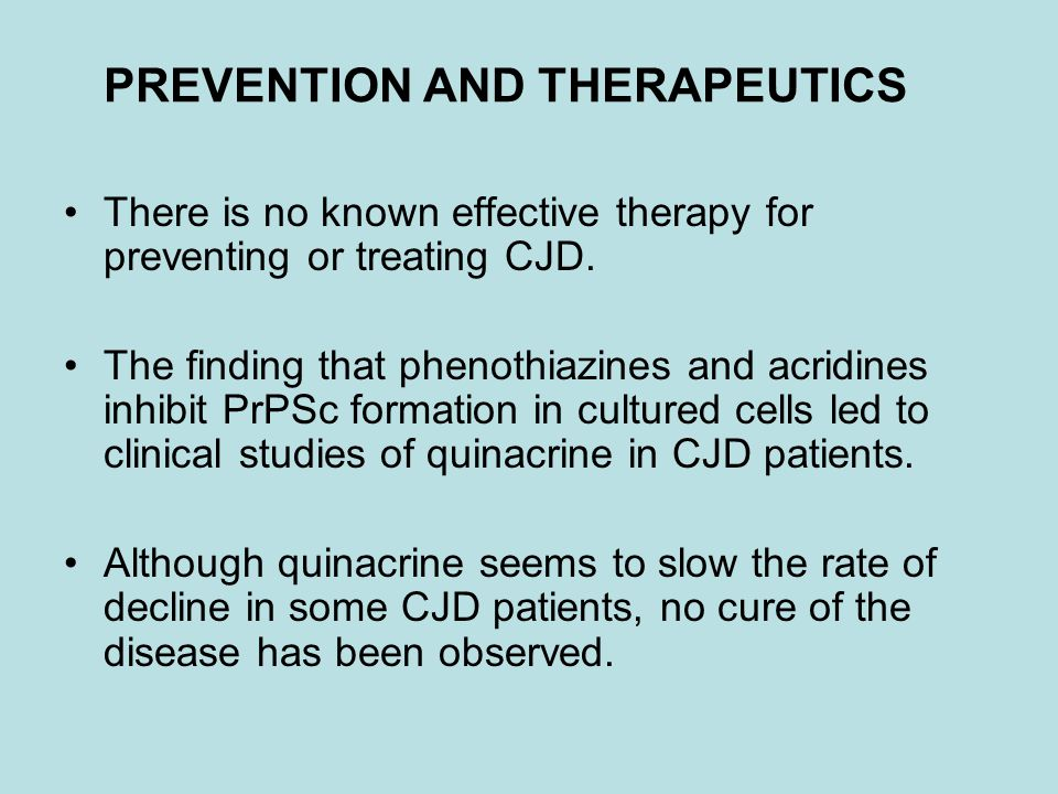 PREVENTION AND THERAPEUTICS There is no known effective therapy for preventing or treating CJD. The finding that phenothiazines and acridines inhibit
