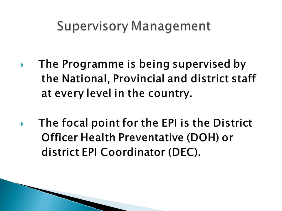  The Programme is being supervised by the National, Provincial and district staff at every level in the country.  The focal point for the EPI is the