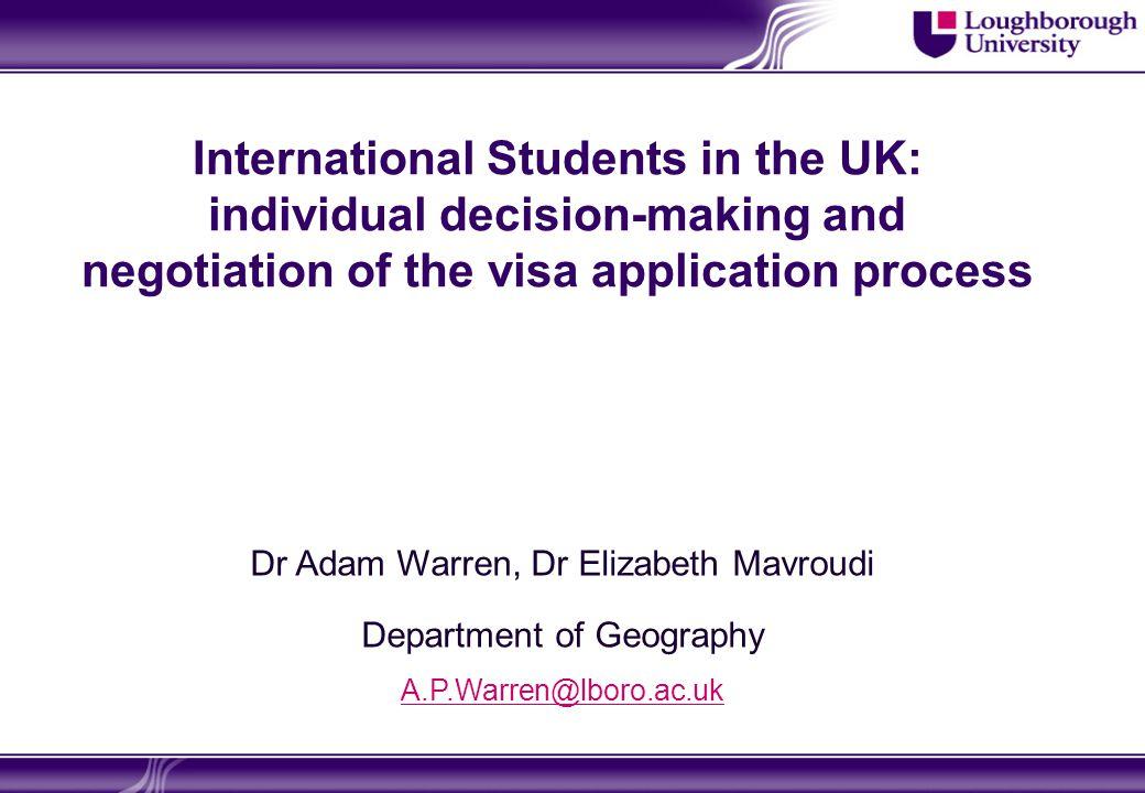 International Students in the UK: individual decision-making and negotiation of the visa application process Dr Adam Warren, Dr Elizabeth Mavroudi Department of Geography A.P.Warren@lboro.ac.uk