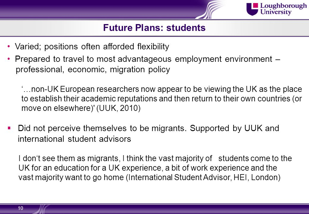 Future Plans: students Varied; positions often afforded flexibility Prepared to travel to most advantageous employment environment – professional, economic, migration policy '…non-UK European researchers now appear to be viewing the UK as the place to establish their academic reputations and then return to their own countries (or move on elsewhere) (UUK, 2010)  Did not perceive themselves to be migrants.
