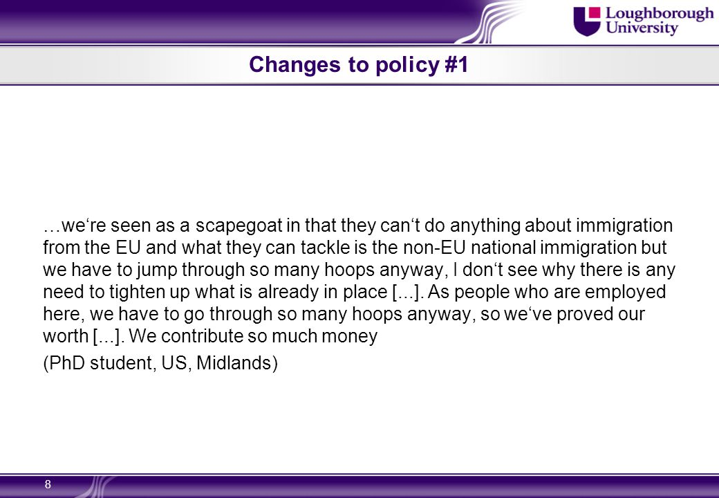 Changes to policy #1 …we're seen as a scapegoat in that they can't do anything about immigration from the EU and what they can tackle is the non-EU national immigration but we have to jump through so many hoops anyway, I don't see why there is any need to tighten up what is already in place [...].